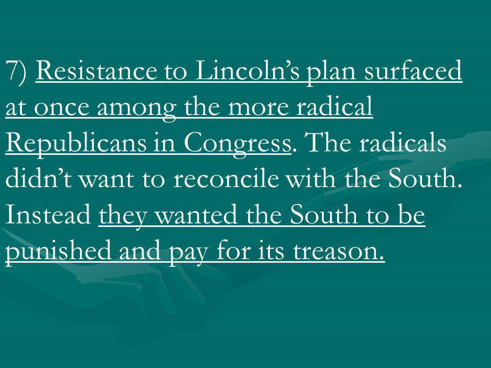 7) Resistance to Lincoln's plan surfaced at once among the more radical Republicans in Congress.