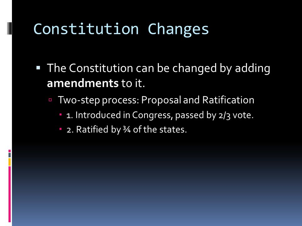 Constitution Changes The Constitution can be changed by adding amendments to it. Two-step process: Proposal and Ratification.