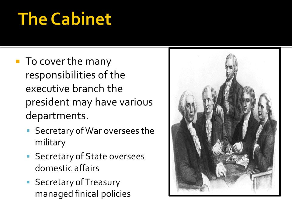 The Cabinet To cover the many responsibilities of the executive branch the president may have various departments.