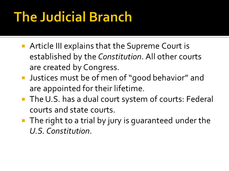 The Judicial Branch Article III explains that the Supreme Court is established by the Constitution. All other courts are created by Congress.