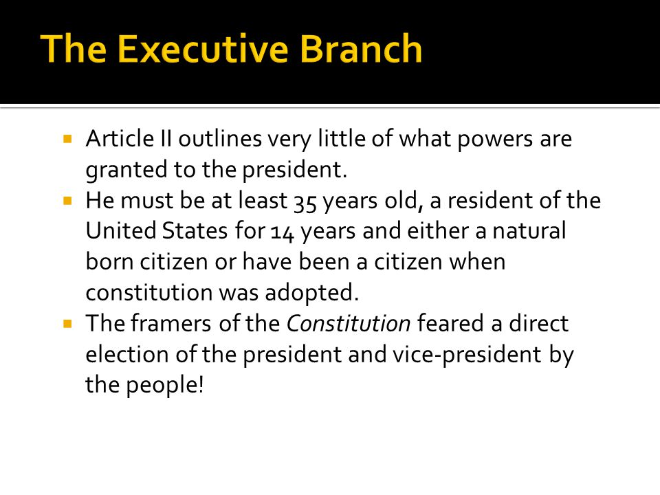 The Executive Branch Article II outlines very little of what powers are granted to the president.