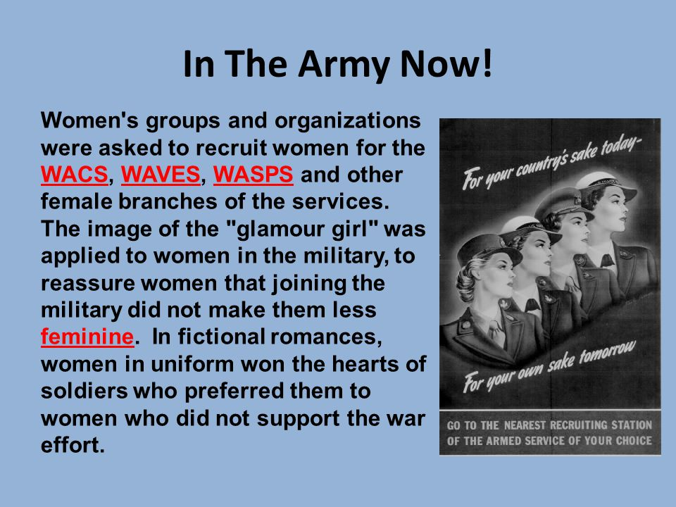 In The Army Now! Women s groups and organizations were asked to recruit women for the WACS, WAVES, WASPS and other female branches of the services.