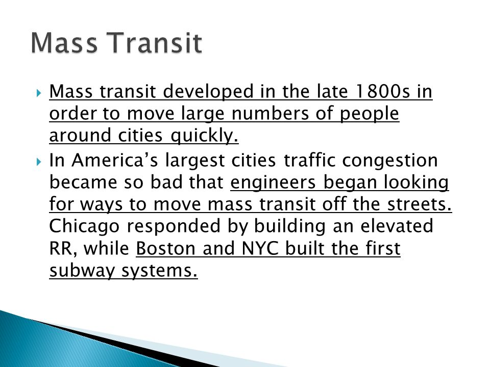 Mass Transit Mass transit developed in the late 1800s in order to move large numbers of people around cities quickly.
