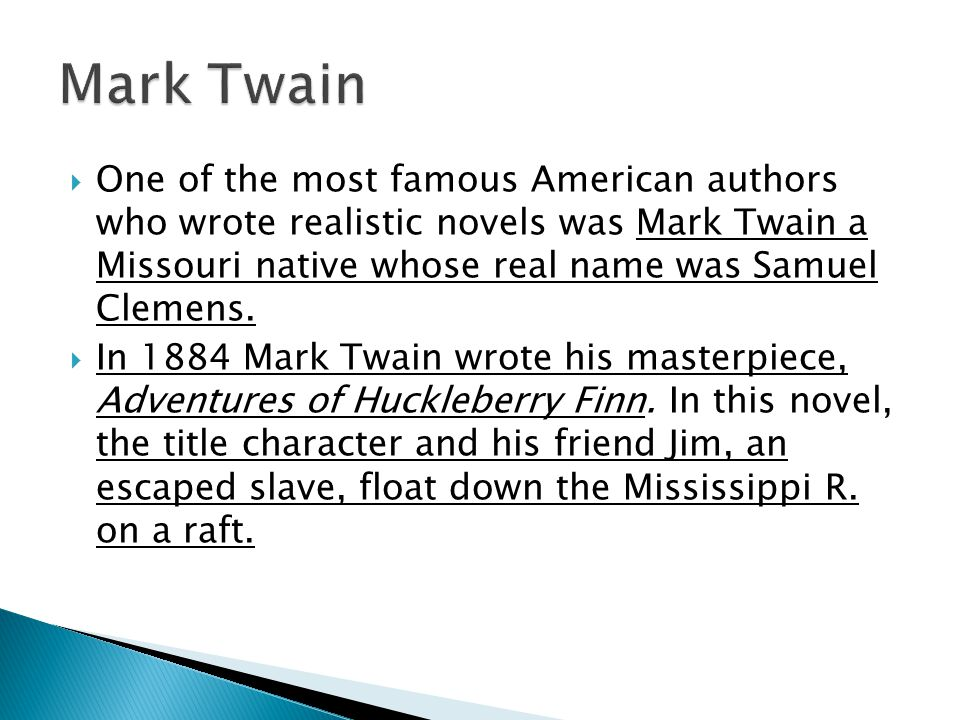 Mark Twain One of the most famous American authors who wrote realistic novels was Mark Twain a Missouri native whose real name was Samuel Clemens.