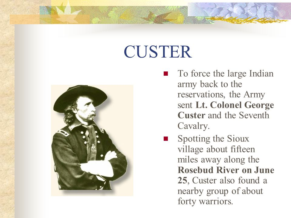CUSTER To force the large Indian army back to the reservations, the Army sent Lt. Colonel George Custer and the Seventh Cavalry.