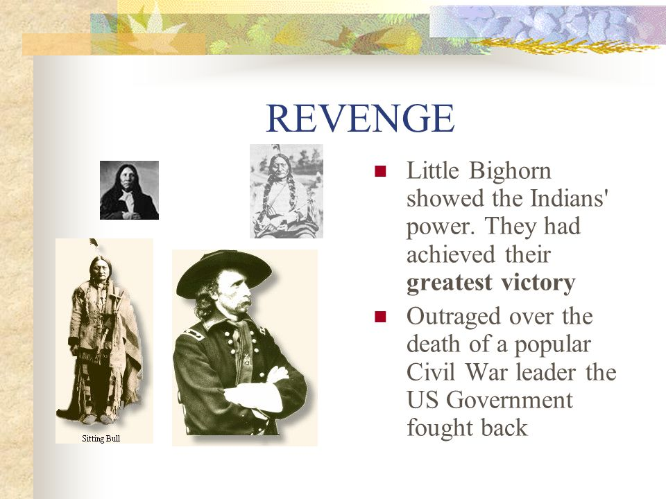 REVENGE Little Bighorn showed the Indians power. They had achieved their greatest victory.