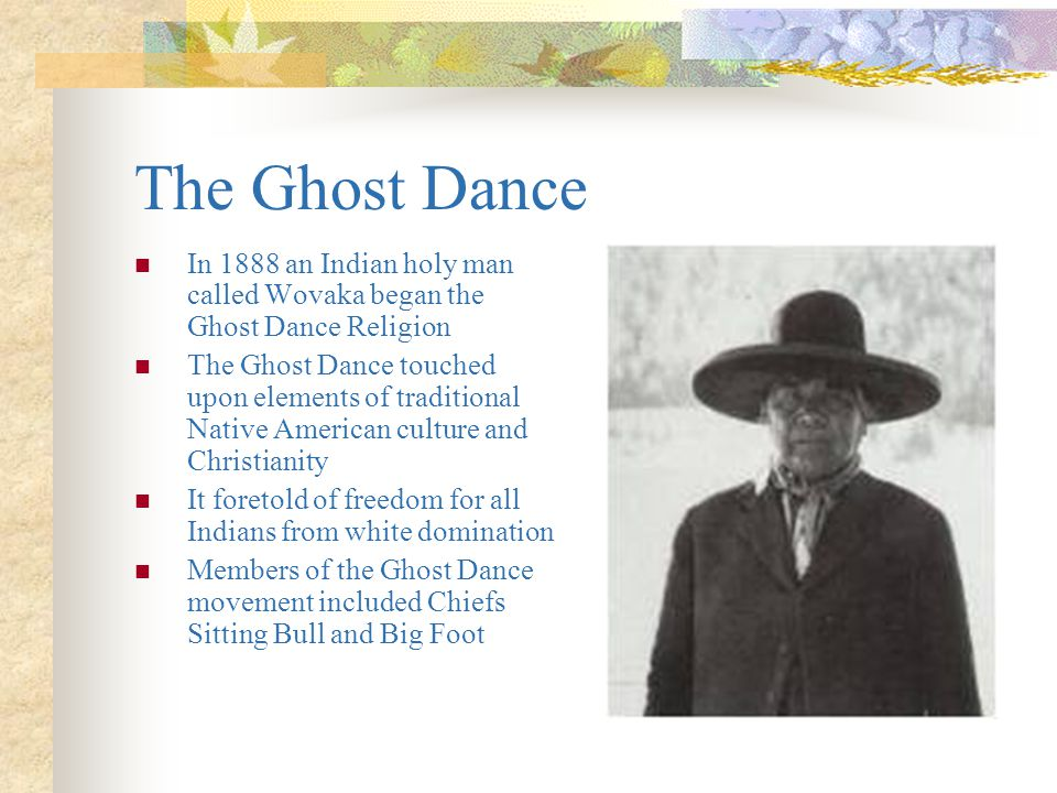 The Ghost Dance In 1888 an Indian holy man called Wovaka began the Ghost Dance Religion.