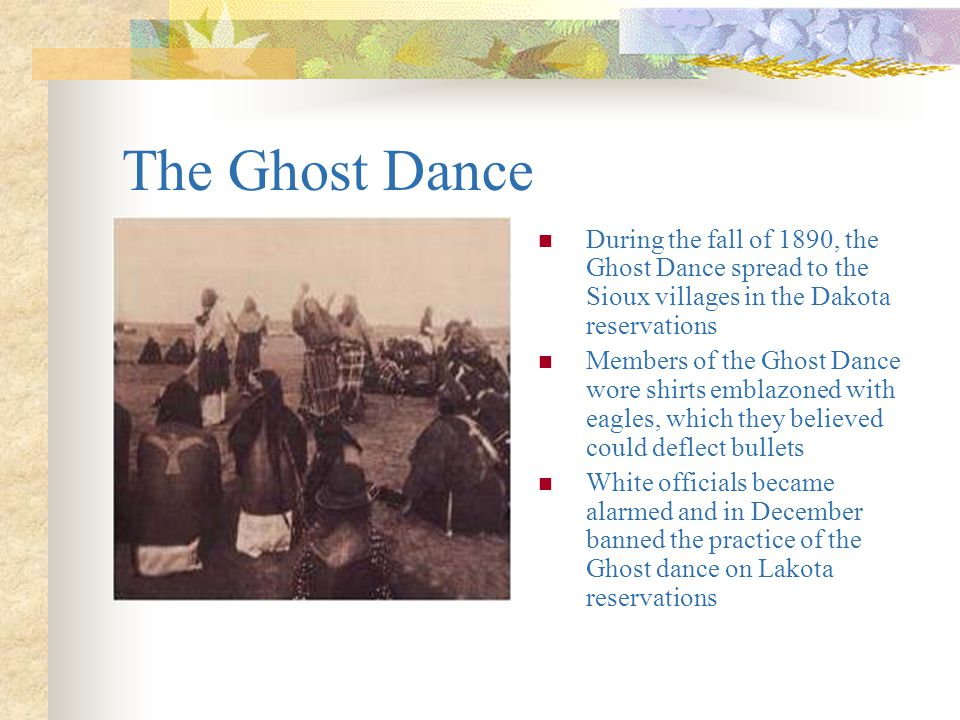 The Ghost Dance During the fall of 1890, the Ghost Dance spread to the Sioux villages in the Dakota reservations.