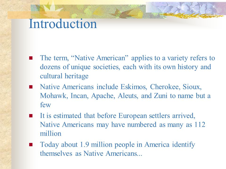 Introduction The term, Native American applies to a variety refers to dozens of unique societies, each with its own history and cultural heritage.