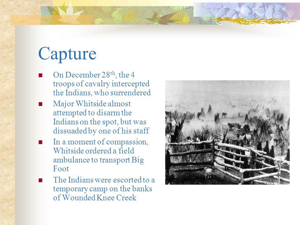 Capture On December 28th, the 4 troops of cavalry intercepted the Indians, who surrendered.