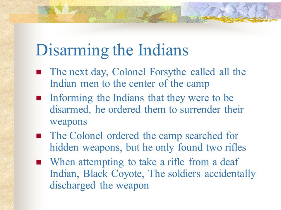 Disarming the Indians The next day, Colonel Forsythe called all the Indian men to the center of the camp.