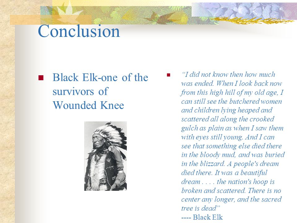 Conclusion Black Elk-one of the survivors of Wounded Knee
