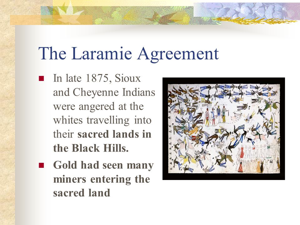 The Laramie Agreement In late 1875, Sioux and Cheyenne Indians were angered at the whites travelling into their sacred lands in the Black Hills.