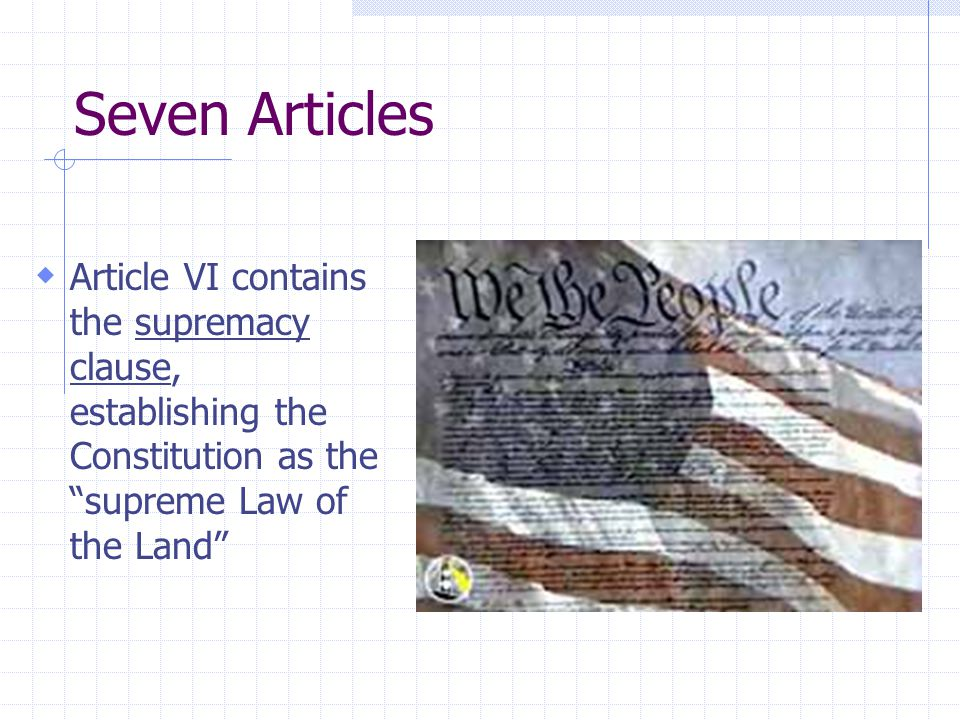 Seven Articles Article VI contains the supremacy clause, establishing the Constitution as the supreme Law of the Land