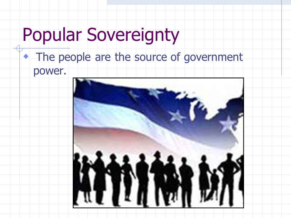 Popular Sovereignty The people are the source of government power.