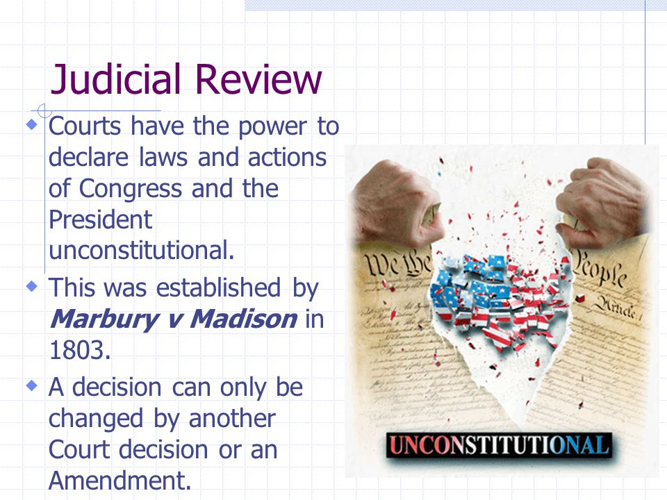 Judicial Review Courts have the power to declare laws and actions of Congress and the President unconstitutional.