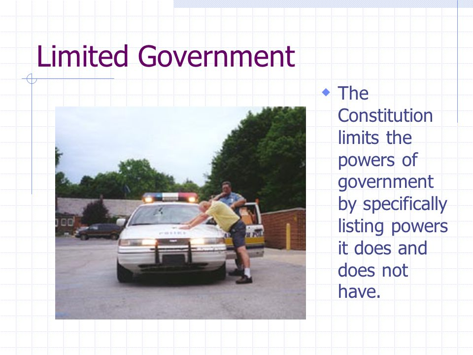 Limited Government The Constitution limits the powers of government by specifically listing powers it does and does not have.