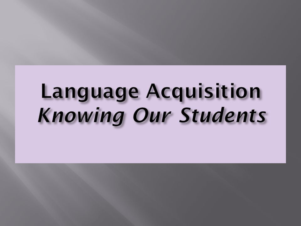 Language Acquisition Knowing Our Students