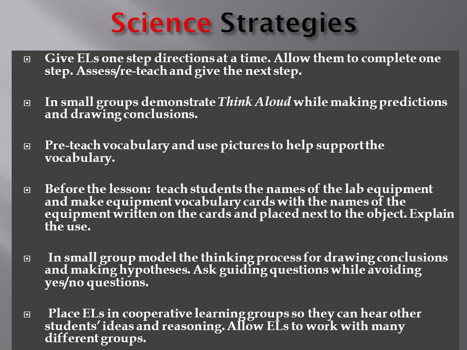 Science Strategies Give ELs one step directions at a time. Allow them to complete one step. Assess/re-teach and give the next step.