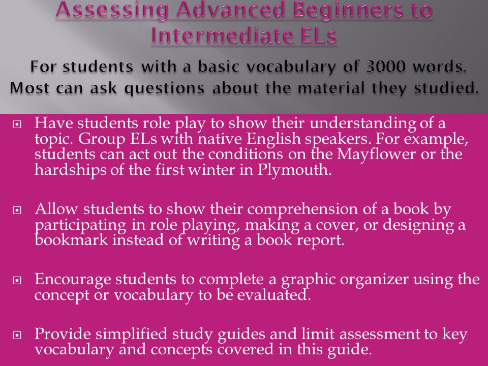 Assessing Advanced Beginners to Intermediate ELs For students with a basic vocabulary of 3000 words. Most can ask questions about the material they studied.
