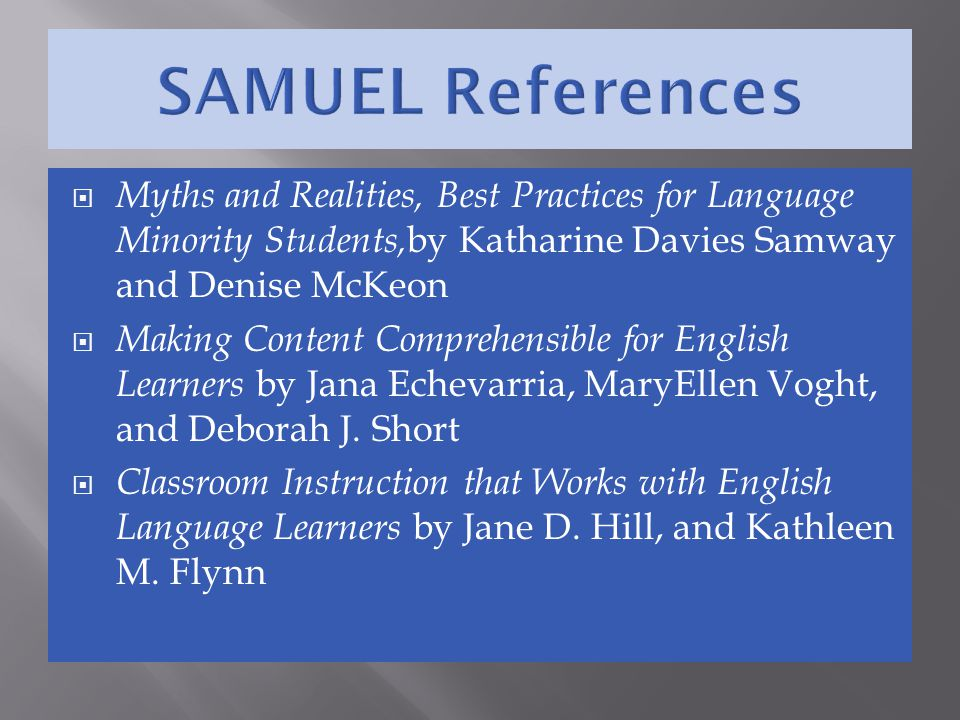 SAMUEL References Myths and Realities, Best Practices for Language Minority Students,by Katharine Davies Samway and Denise McKeon.