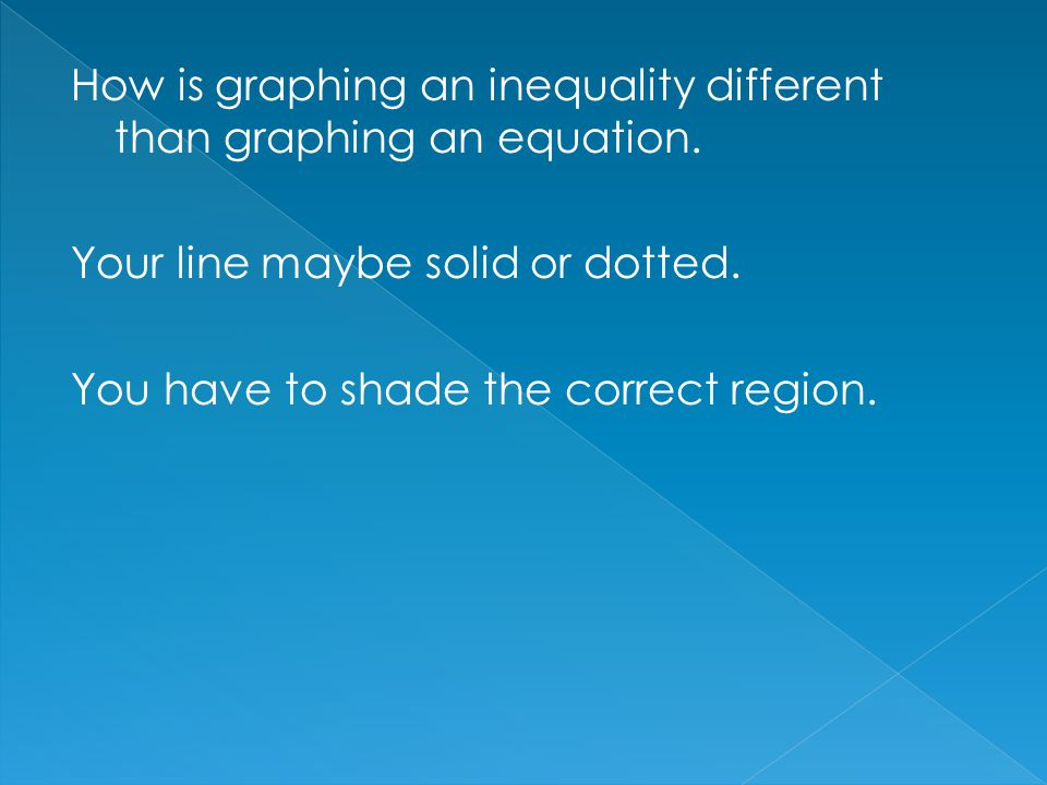 How is graphing an inequality different than graphing an equation