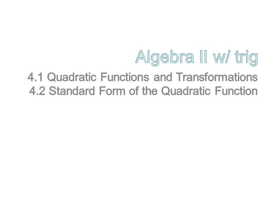 Algebra II w/ trig 4.1 Quadratic Functions and Transformations