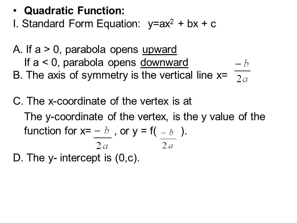 Quadratic Function: I. Standard Form Equation: y=ax2 + bx + c. A. If a > 0, parabola opens upward.