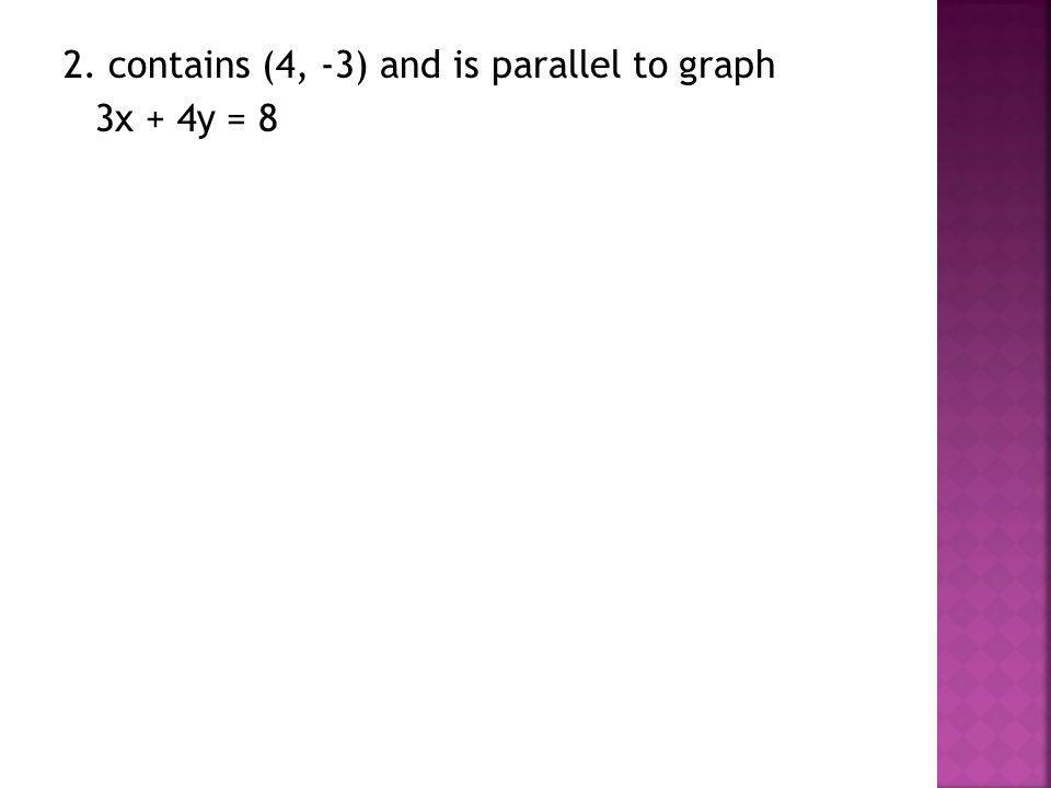 2. contains (4, -3) and is parallel to graph 3x + 4y = 8
