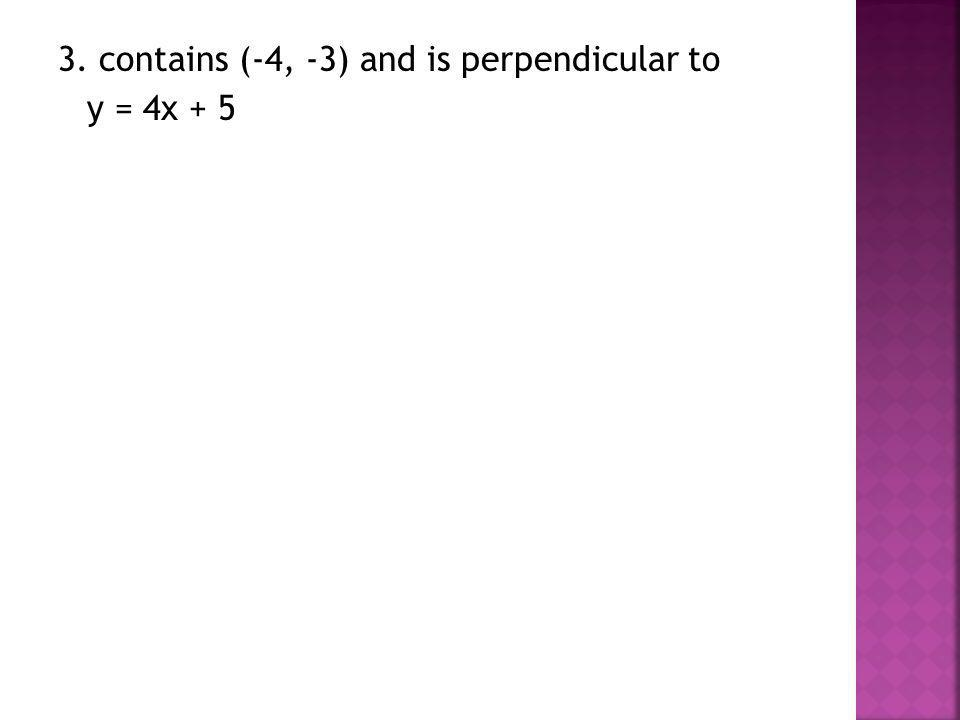 3. contains (-4, -3) and is perpendicular to y = 4x + 5