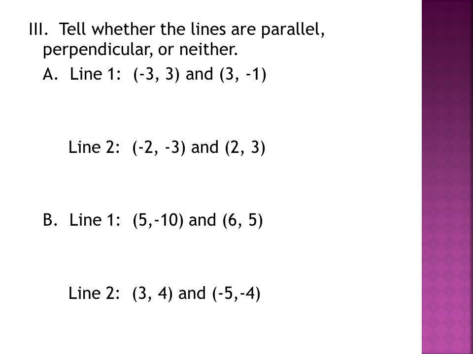 III. Tell whether the lines are parallel, perpendicular, or neither. A