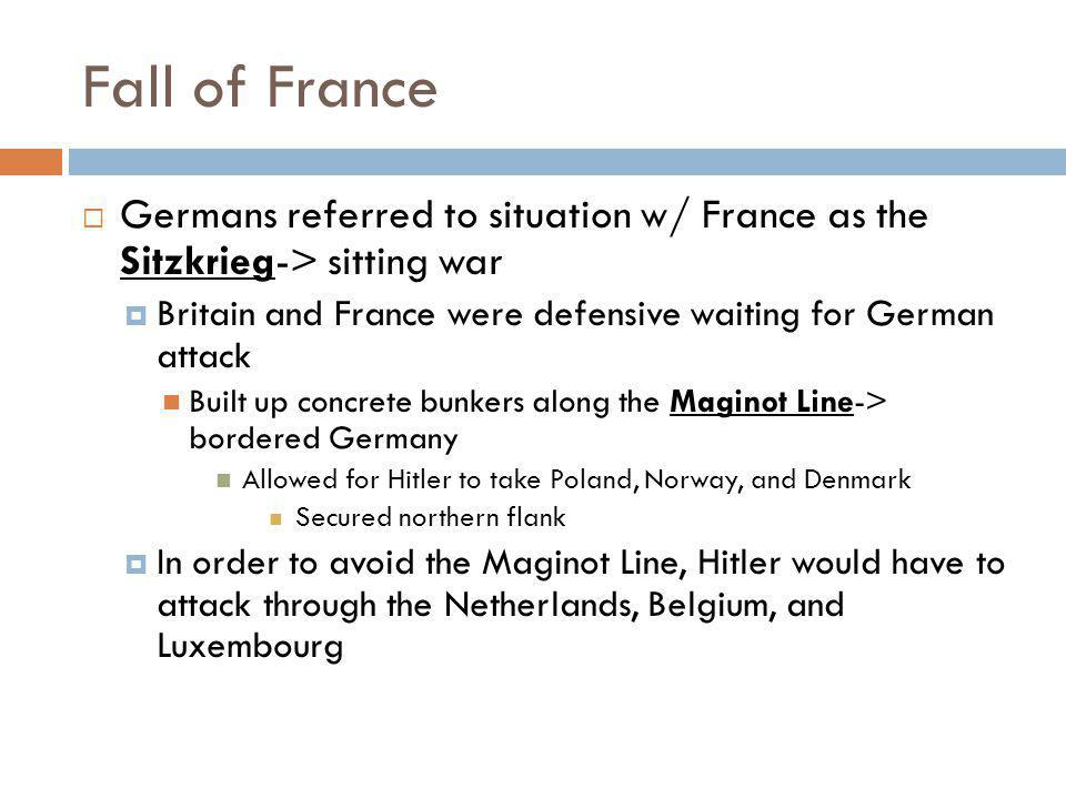 Fall of France Germans referred to situation w/ France as the Sitzkrieg-> sitting war. Britain and France were defensive waiting for German attack.