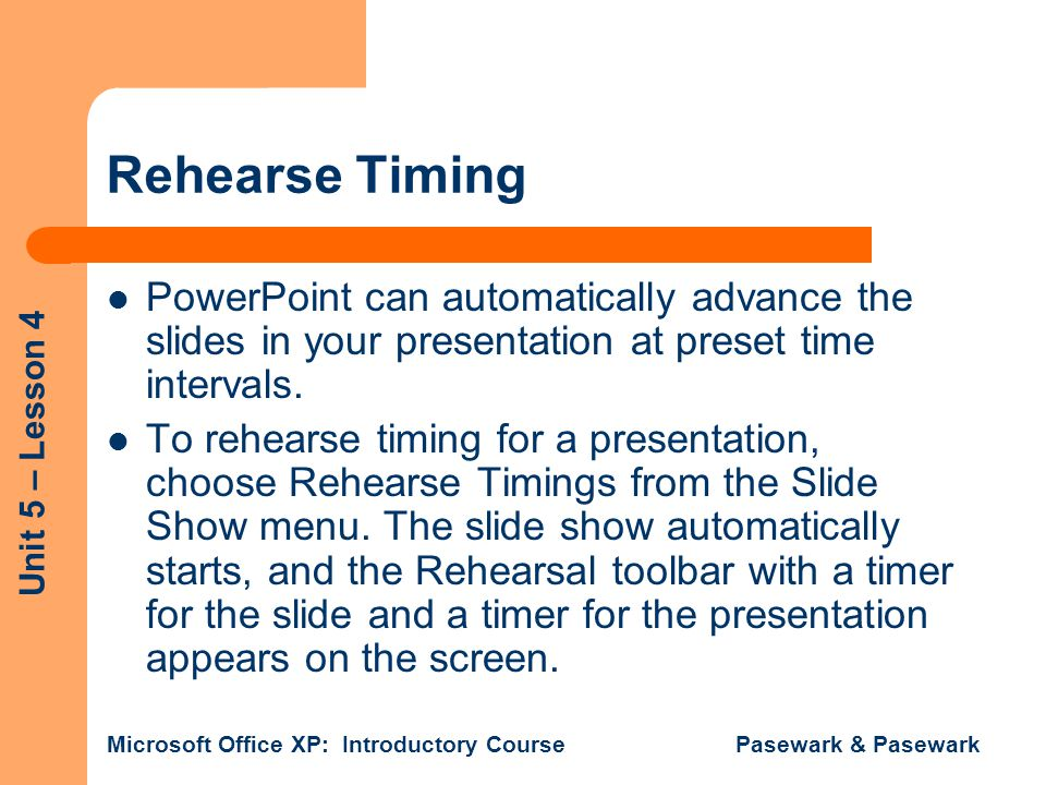 Rehearse Timing PowerPoint can automatically advance the slides in your presentation at preset time intervals.