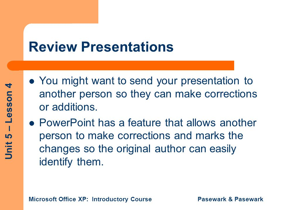 Review Presentations You might want to send your presentation to another person so they can make corrections or additions.