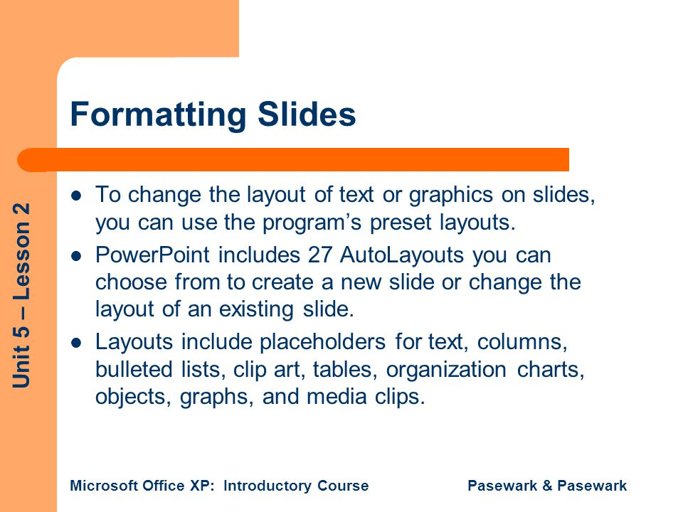 Formatting Slides To change the layout of text or graphics on slides, you can use the program's preset layouts.