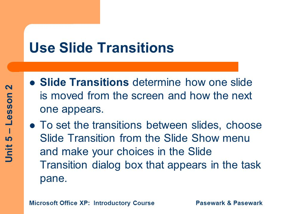 Use Slide Transitions Slide Transitions determine how one slide is moved from the screen and how the next one appears.
