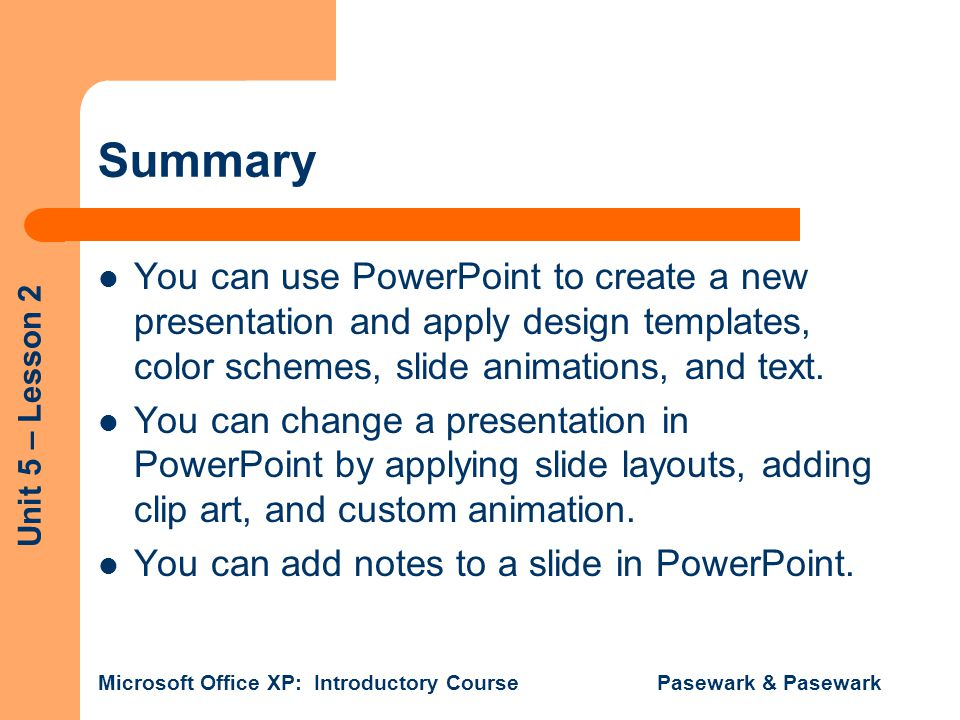 Summary You can use PowerPoint to create a new presentation and apply design templates, color schemes, slide animations, and text.