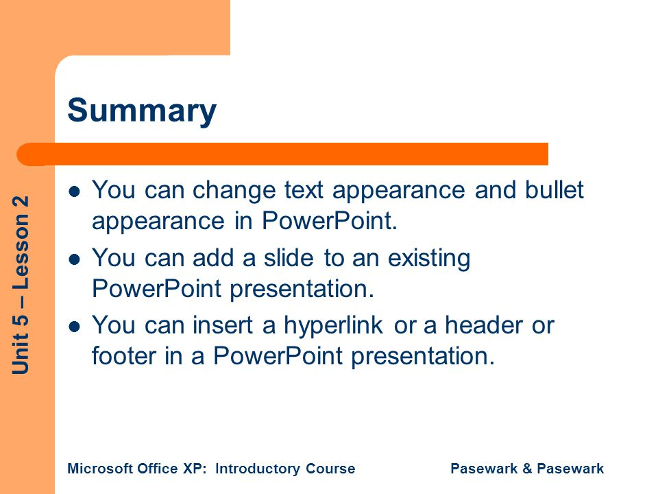 Summary You can change text appearance and bullet appearance in PowerPoint. You can add a slide to an existing PowerPoint presentation.