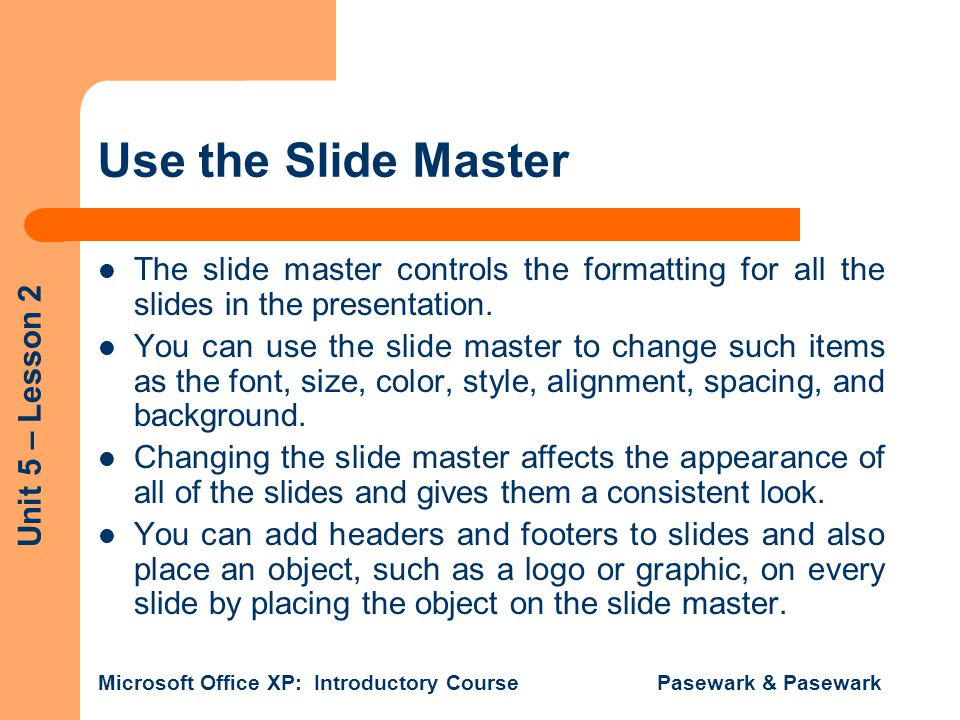 Use the Slide Master The slide master controls the formatting for all the slides in the presentation.