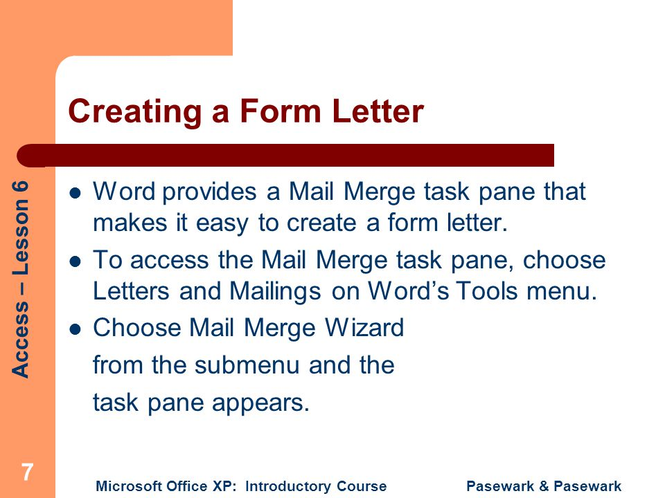 Creating a Form Letter Word provides a Mail Merge task pane that makes it easy to create a form letter.