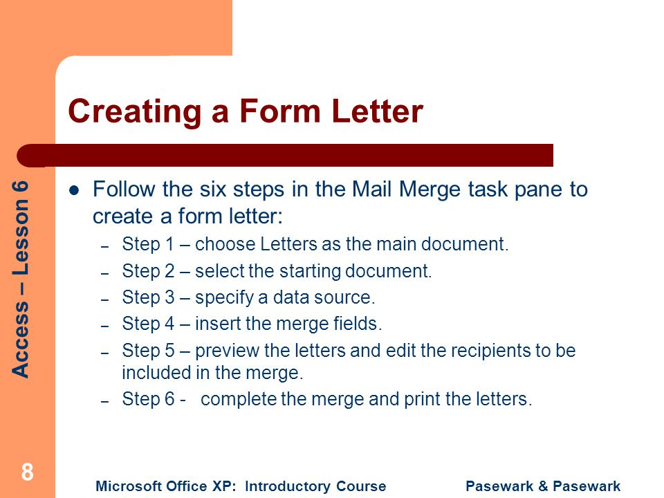 Creating a Form Letter Follow the six steps in the Mail Merge task pane to create a form letter: Step 1 – choose Letters as the main document.