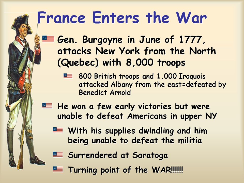 France Enters the War Gen. Burgoyne in June of 1777, attacks New York from the North (Quebec) with 8,000 troops.