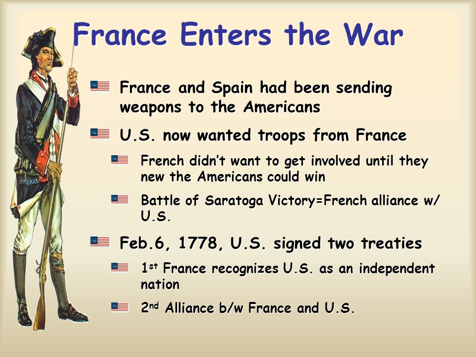 France Enters the War France and Spain had been sending weapons to the Americans. U.S. now wanted troops from France.