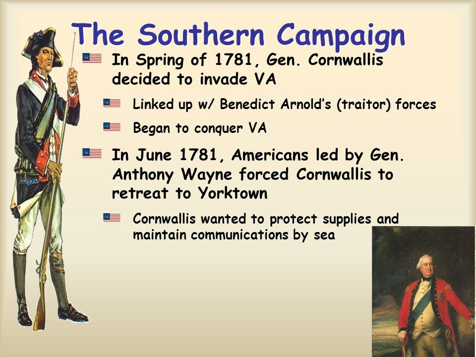 The Southern Campaign In Spring of 1781, Gen. Cornwallis decided to invade VA. Linked up w/ Benedict Arnold's (traitor) forces.