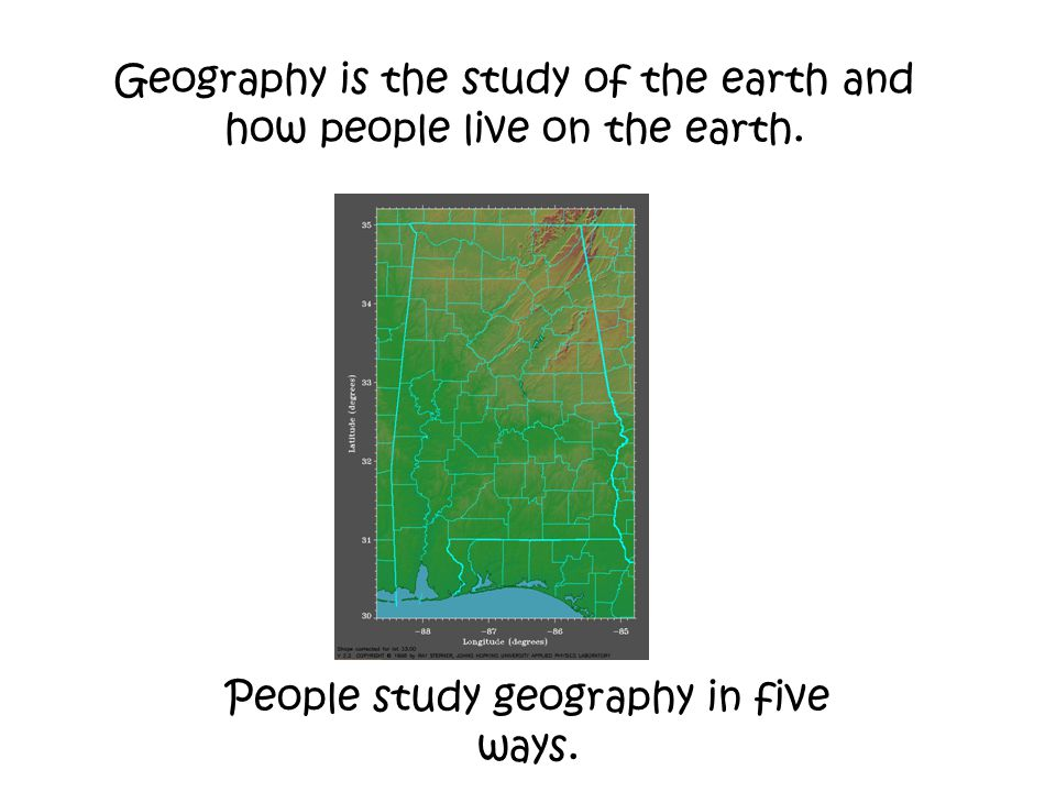 Geography is the study of the earth and how people live on the earth.