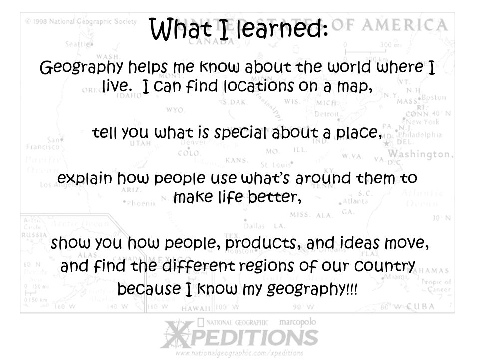 What I learned: Geography helps me know about the world where I live. I can find locations on a map,