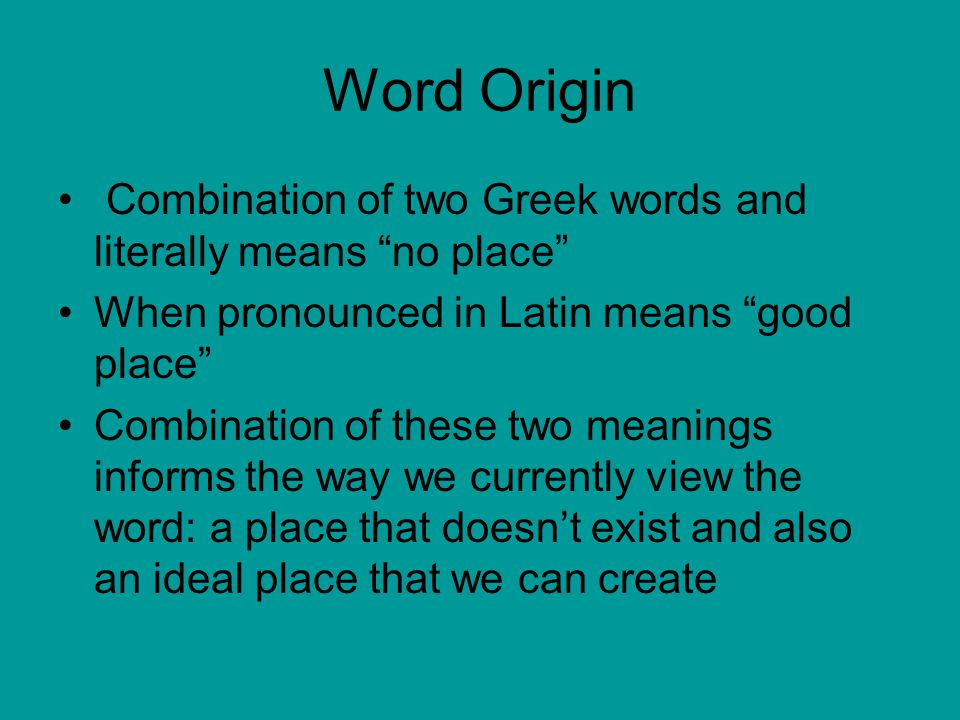 Word Origin Combination of two Greek words and literally means no place When pronounced in Latin means good place