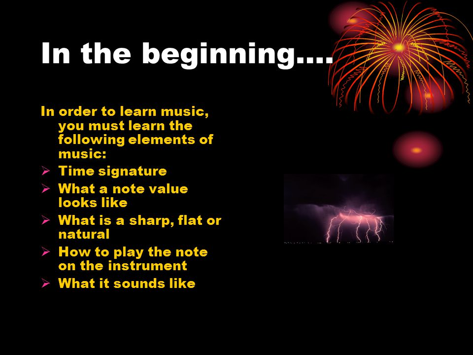 In the beginning…. In order to learn music, you must learn the following elements of music: Time signature.