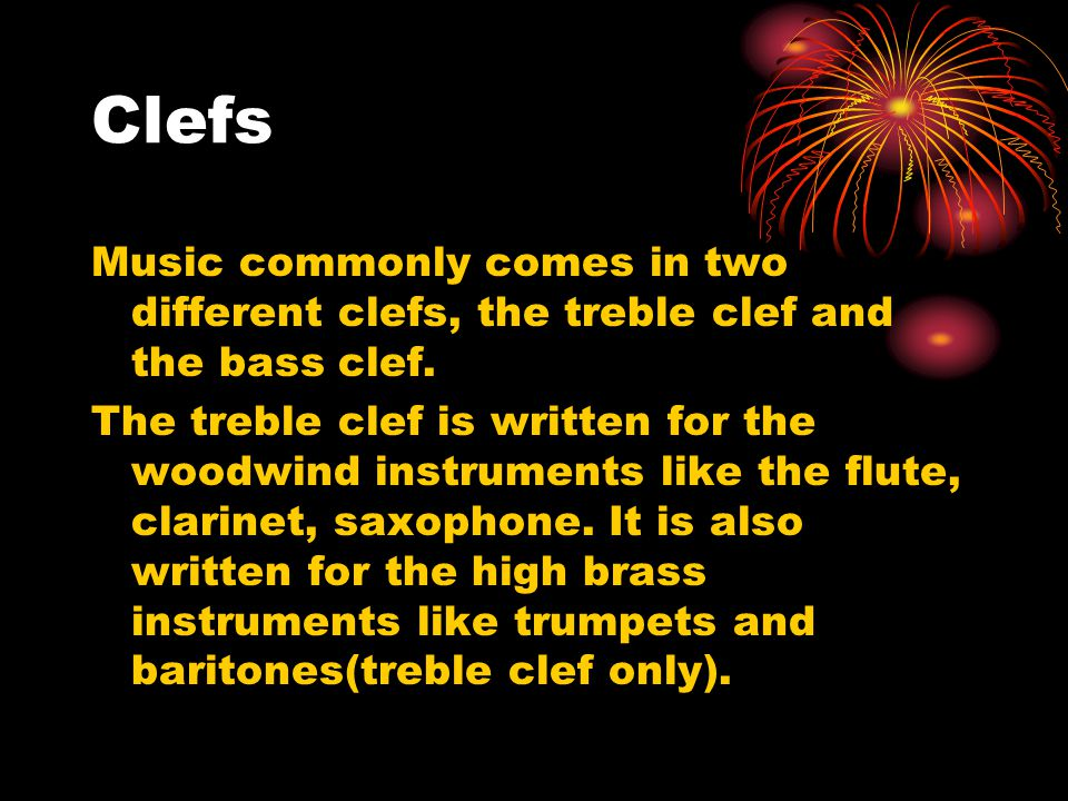 Clefs Music commonly comes in two different clefs, the treble clef and the bass clef.