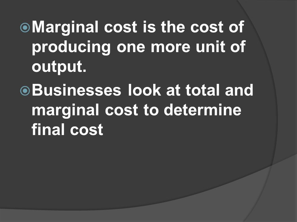 Marginal cost is the cost of producing one more unit of output.